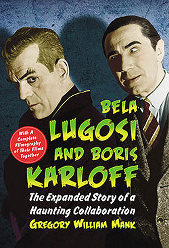 Bela Lugosi and Boris Karloff The Expanded Story of a Haunting Collaboration, with a Complete Filmography of Their Films Together Book