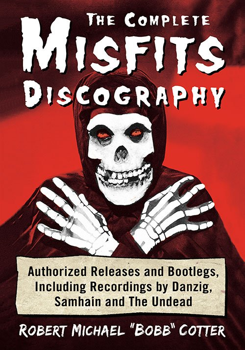 Complete Misfits Discography Book/Authorized Releases and Bootlegs, Including Recordings by Danzig, Samhain and The Undead