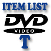 DVD Item List: T